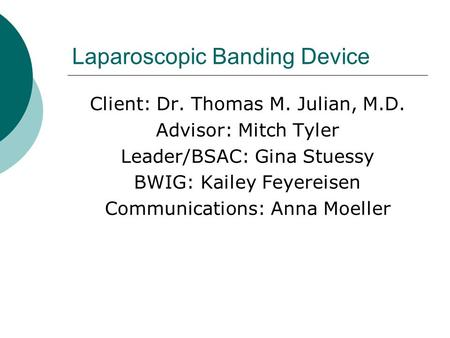 Laparoscopic Banding Device Client: Dr. Thomas M. Julian, M.D. Advisor: Mitch Tyler Leader/BSAC: Gina Stuessy BWIG: Kailey Feyereisen Communications: Anna.