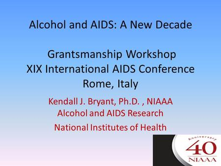 Alcohol and AIDS: A New Decade Grantsmanship Workshop XIX International AIDS Conference Rome, Italy Kendall J. Bryant, Ph.D., NIAAA Alcohol and AIDS Research.