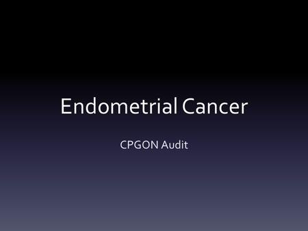 Endometrial Cancer CPGON Audit. Background Formulating standard management pathways Assessing compliance with existing pathways Understanding areas of.