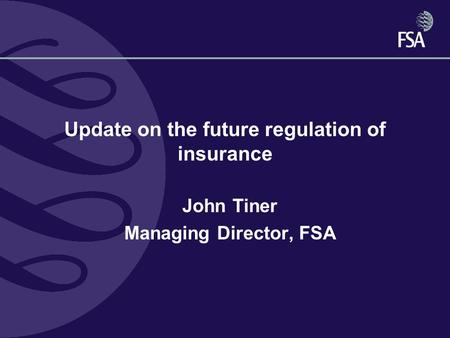 Update on the future regulation of insurance John Tiner Managing Director, FSA.