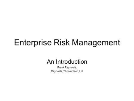 Enterprise Risk Management An Introduction Frank Reynolds, Reynolds, Thorvardson, Ltd.