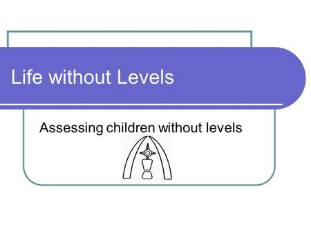Life without Levels Assessing children without levels.