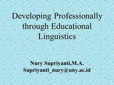 Developing Professionally through Educational Linguistics Nury Supriyanti,M.A.