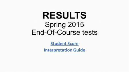 RESULTS Spring 2015 End-Of-Course tests Student Score Interpretation Guide.
