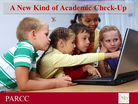 A New Kind of Academic Check-Up PARCC. New Academic Standards in Illinois In 2010, Illinois adopted new, college and career-ready academic standards to.