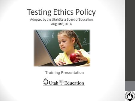 Testing Ethics Policy Adopted by the Utah State Board of Education August 8, 2014 Training Presentation.