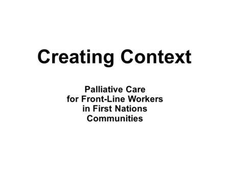 Creating Context Palliative Care for Front-Line Workers in First Nations Communities.