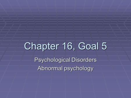 Chapter 16, Goal 5 Psychological Disorders Abnormal psychology.