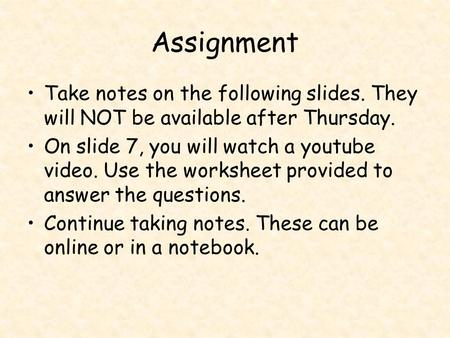 Assignment Take notes on the following slides. They will NOT be available after Thursday. On slide 7, you will watch a youtube video. Use the worksheet.