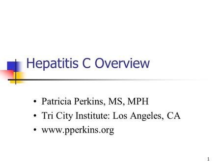 1 Hepatitis C Overview Patricia Perkins, MS, MPH Tri City Institute: Los Angeles, CA www.pperkins.org.