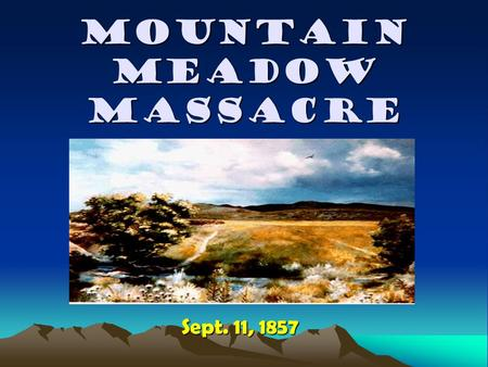 MOUNTAIN MEADOW MASSACRE Sept. 11, 1857. What was the Mountain Meadows Massacre? It was an tragic incident in American History. It was an tragic incident.