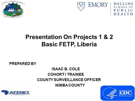 Presentation On Projects 1 & 2 Basic FETP, Liberia PREPARED BY ISAAC B. COLE COHORT I TRAINEE COUNTY SURVEILLANCE OFFICER NIMBA COUNTY.