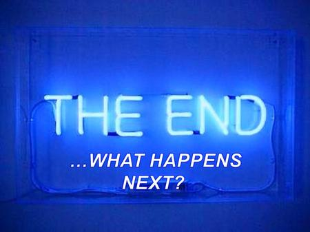 The End… What Happens Next? Part 2 – Some Easy Questions Jeremy LeVan 10 - 11 - 15.