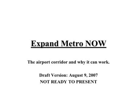 Expand Metro NOW The airport corridor and why it can work. Draft Version: August 9, 2007 NOT READY TO PRESENT.