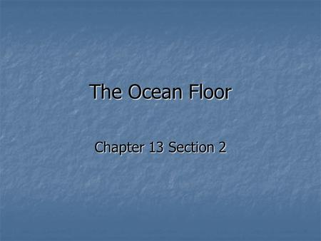 The Ocean Floor Chapter 13 Section 2. How Scientists Study the Ocean Floor Sonar Sonar used from the ocean surface used from the ocean surface Satellite: