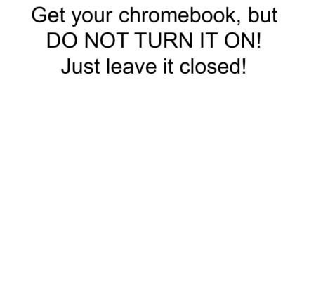 Get your chromebook, but DO NOT TURN IT ON! Just leave it closed!
