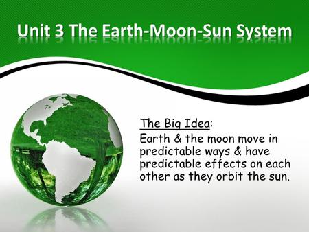 The Big Idea: Earth & the moon move in predictable ways & have predictable effects on each other as they orbit the sun.