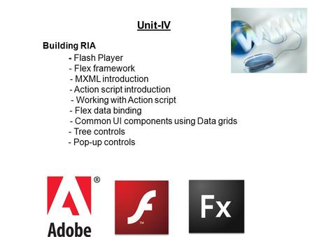 Unit-IV - Flash Player - Flex framework - MXML introduction - Action script introduction - Working with Action script - Flex data binding - Common UI components.