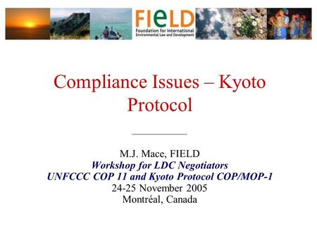 Compliance Issues – Kyoto Protocol ______________ M.J. Mace, FIELD Workshop for LDC Negotiators UNFCCC COP 11 and Kyoto Protocol COP/MOP-1 24-25 November.