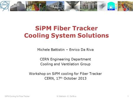 SiPM Fiber Tracker Cooling System Solutions Michele Battistin – Enrico Da Riva CERN Engineering Department Cooling and Ventilation Group Workshop on SiPM.