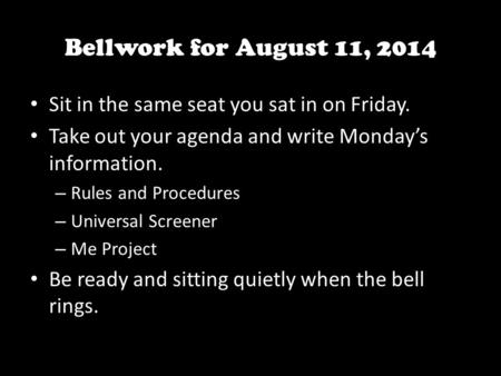 Bellwork for August 11, 2014 Sit in the same seat you sat in on Friday. Take out your agenda and write Monday's information. – Rules and Procedures – Universal.