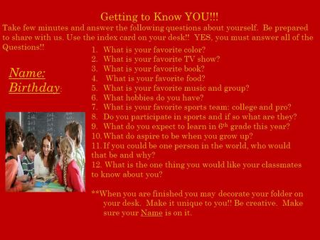 Getting to Know YOU!!! Take few minutes and answer the following questions about yourself. Be prepared to share with us. Use the index card on your desk!!