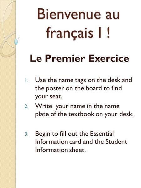 Bienvenue au français I ! Le Premier Exercice 1. Use the name tags on the desk and the poster on the board to find your seat. 2. Write your name in the.