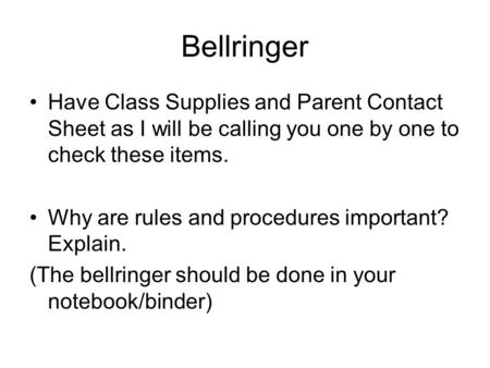 Bellringer Have Class Supplies and Parent Contact Sheet as I will be calling you one by one to check these items. Why are rules and procedures important?