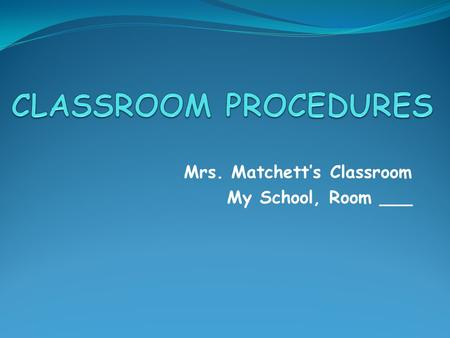 Mrs. Matchett's Classroom My School, Room ___. FOREWORD Welcome to Mrs. Matchett's class. I am here to teach; you are here to learn. I will do my job;