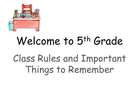 Welcome to 5 th Grade Class Rules and Important Things to Remember.