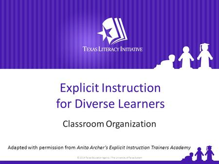 © 2014 Texas Education Agency / The University of Texas System Explicit Instruction for Diverse Learners Classroom Organization Adapted with permission.