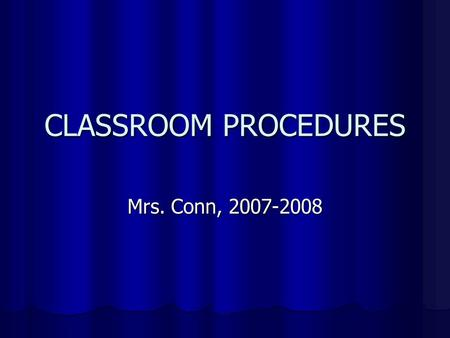 CLASSROOM PROCEDURES Mrs. Conn, 2007-2008. Entering Class BE ON TIME, OR HAVE A PASS! (if you are not in your seat when class begins, YOU ARE TARDY!)