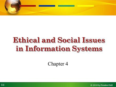 3.1 © 2010 by Prentice Hall Ethical and Social Issues in Information Systems Chapter 4.