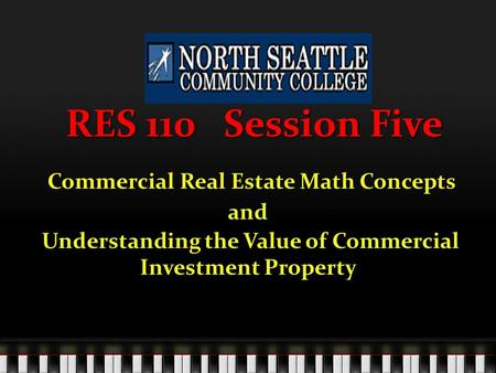 RES 110 Session Five Commercial Real Estate Math Concepts Commercial Real Estate Math Conceptsand Understanding the Value of Commercial Investment Property.