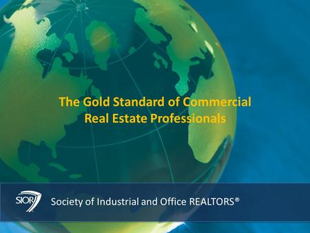 1Society of Industrial and Office REALTORS® 1 The Gold Standard of Commercial Real Estate Professionals.