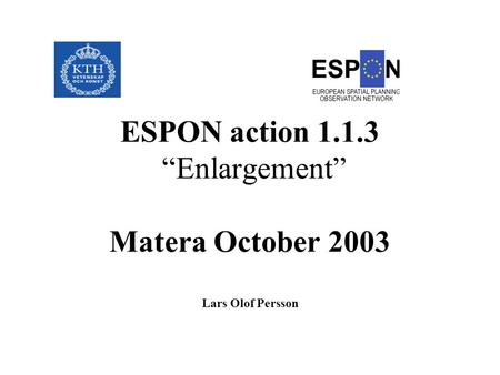 "August 31, 2003 ESPON action 1.1.3 ""Enlargement"" Matera October 2003 Lars Olof Persson."