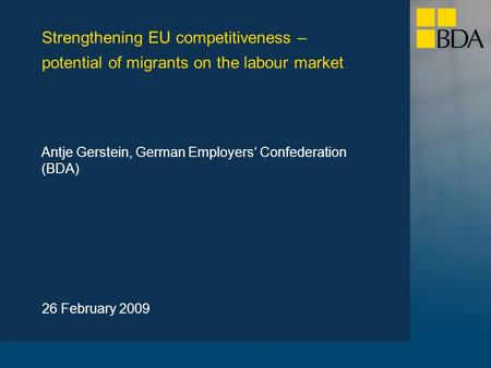Strengthening EU competitiveness – potential of migrants on the labour market 26 February 2009 Antje Gerstein, German Employers' Confederation (BDA)