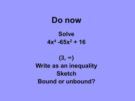 Do now Solve 4x 4 -65x 2 + 16 (3, ∞) Write as an inequality Sketch Bound or unbound?