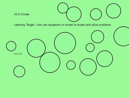 10-3 Circles Learning Target: I can use equations of circles to model and solve problems Goal 2.09.