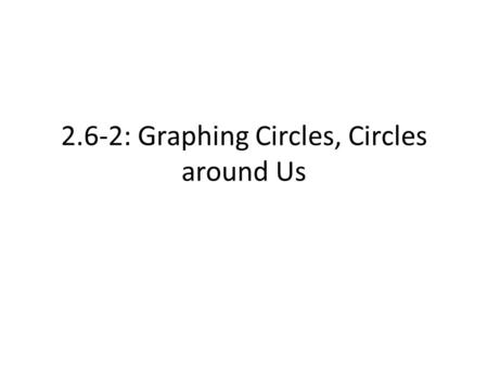 "2.6-2: Graphing Circles, Circles around Us. Recall… Standard Form: (x-h) 2 + (y-k) 2 = r 2 – Radius = r – Center (""Centre"") = (h, k)"
