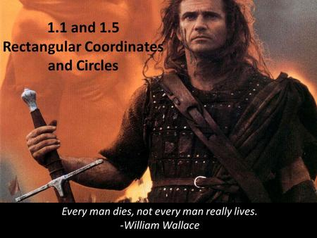 1.1 and 1.5 Rectangular Coordinates and Circles Every man dies, not every man really lives. -William Wallace.
