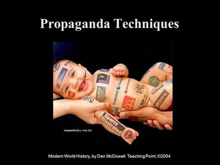 Propaganda Techniques Modern World History, by Dan McDowell. Teaching Point, ©2004.