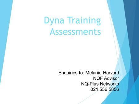 Dyna Training Assessments Enquiries to: Melanie Harvard NQF Advisor NQ-Plus Networks 021 556 5856.