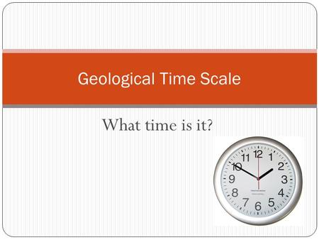 Geological Time Scale What time is it?.