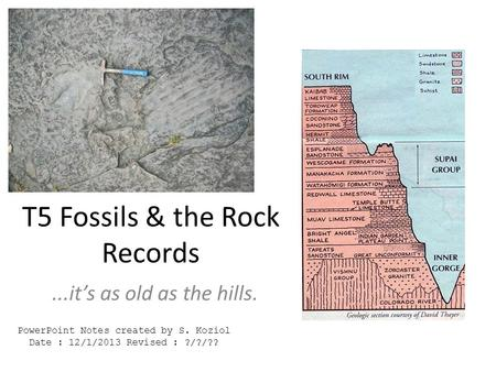 T5 Fossils & the Rock Records...it's as old as the hills. PowerPoint Notes created by S. Koziol Date : 12/1/2013 Revised : ?/?/??