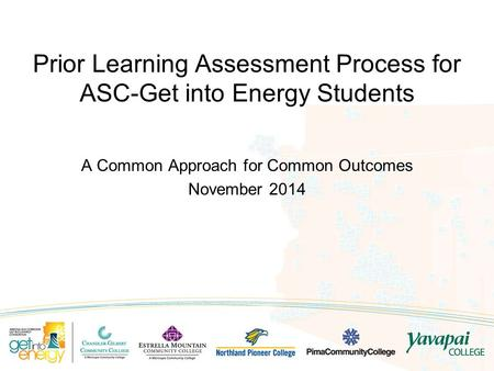 A Common Approach for Common Outcomes November 2014 Prior Learning Assessment Process for ASC-Get into Energy Students.