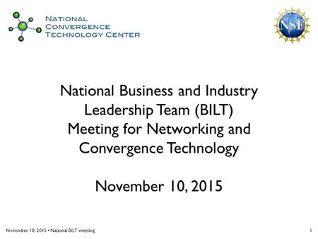 November 10, 2015 National BILT meeting1 National Business and Industry Leadership Team (BILT) Meeting for Networking and Convergence Technology November.
