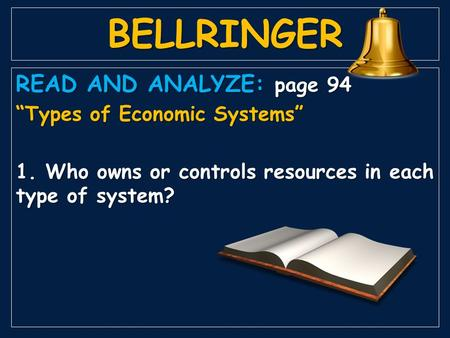 "BELLRINGER READ AND ANALYZE: page 94 ""Types of Economic Systems"" 1. Who owns or controls resources in each type of system?"