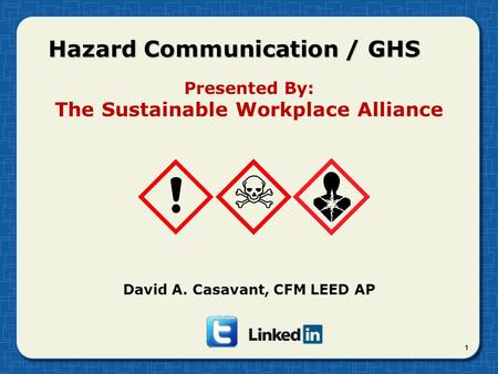 Hazard Communication / GHS 1 Presented By: The Sustainable Workplace Alliance David A. Casavant, CFM LEED AP.