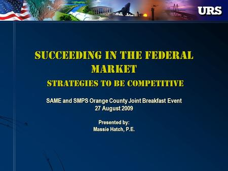 Succeeding in the Federal Market Strategies to be Competitive SAME and SMPS Orange County Joint Breakfast Event 27 August 2009 Presented by: Massie Hatch,